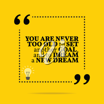 Inspirational motivational quote. You are never too old to set another goal, and to dream a new dream. Simple trendy design.
