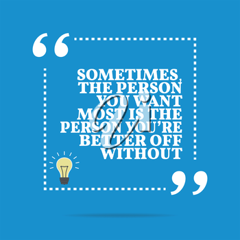 Inspirational motivational quote. Sometimes, the person you want most is the person you're better off without. Simple trendy design.
