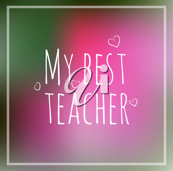Greeting card my best teacher. Abstract colored blurred background with heart written chalk, vector doodle design. Trendy lettering hand drawn font. Concept school invitation, template.