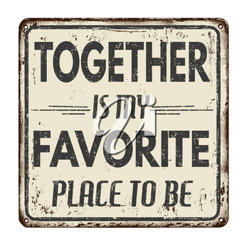 Together is my favorite place to be vintage rusty metal sign on a white background, vector illustration